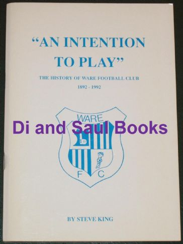 An Intention to Play - The History of Ware Football Club 1892-1992, by Steve King